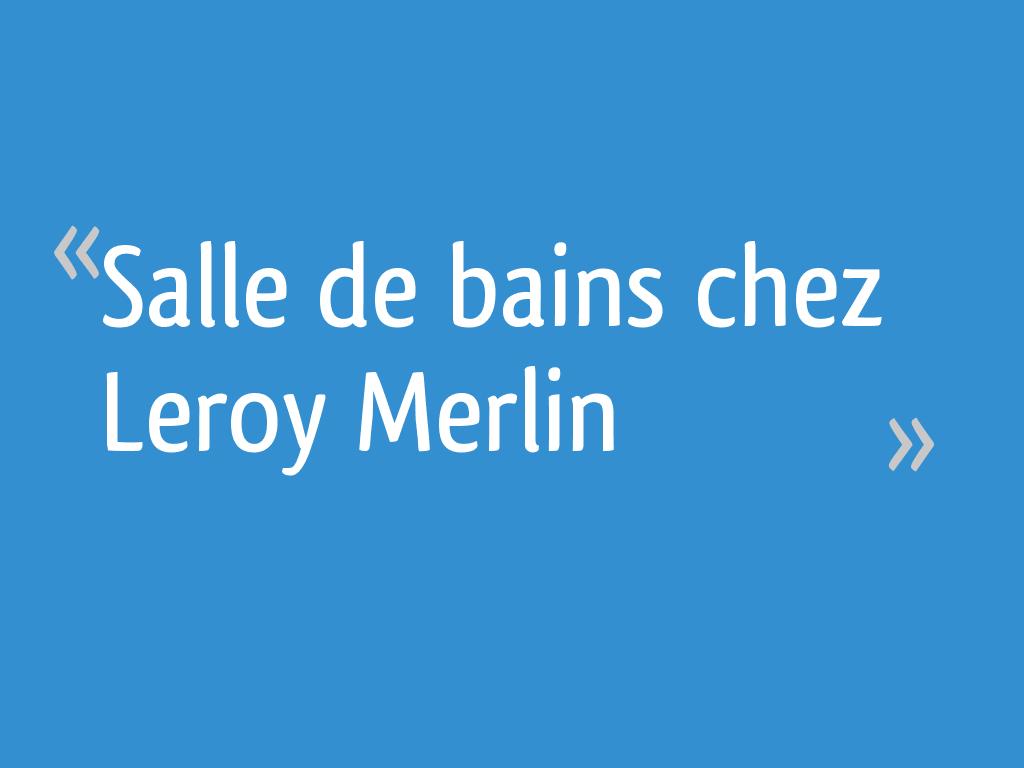 Salle De Bains Chez Leroy Merlin 34 Messages Page 2