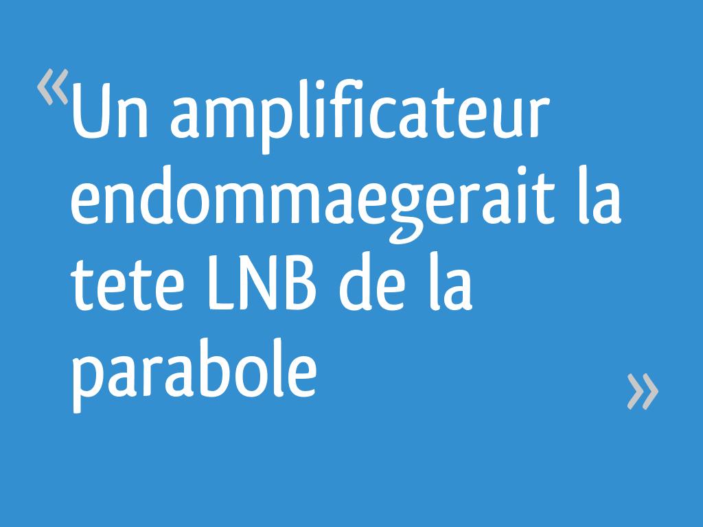 Un Amplificateur Endommaegerait La Tete Lnb De La Parabole