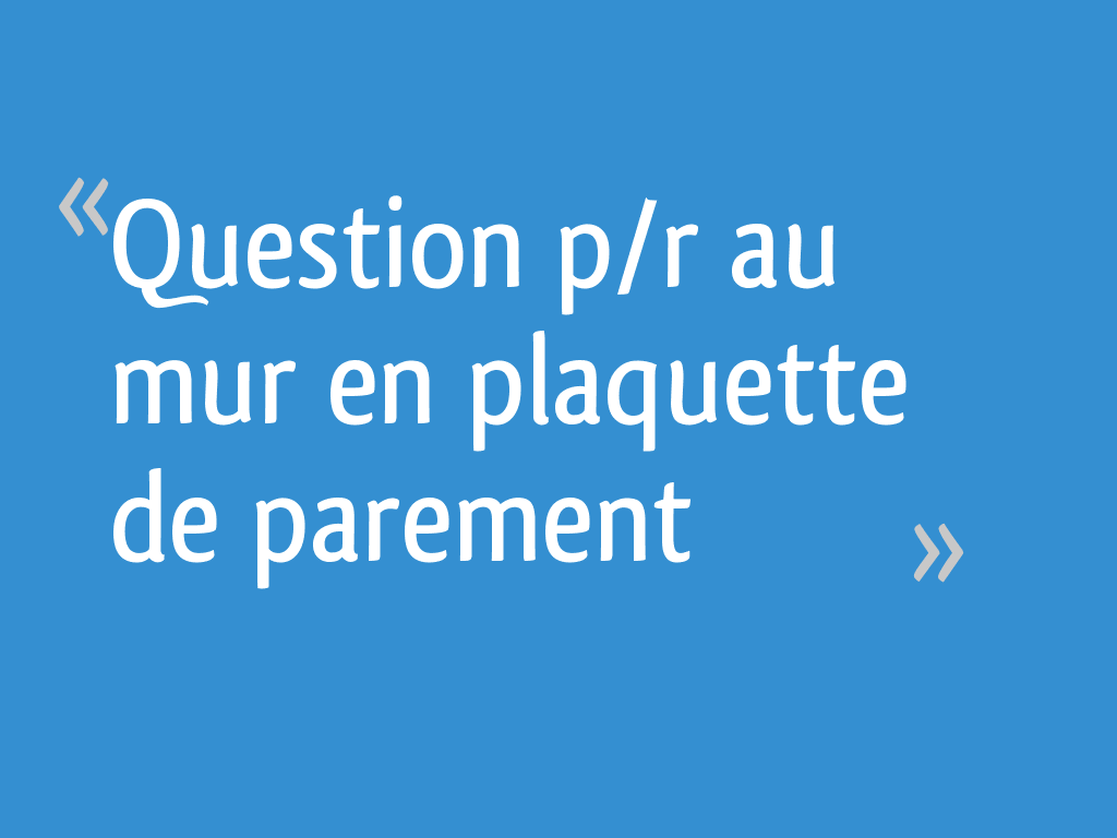 Comment Couper Des Plaquettes De Parement En Pierre Naturelle question p/r au mur en plaquette de parement - 20 messages
