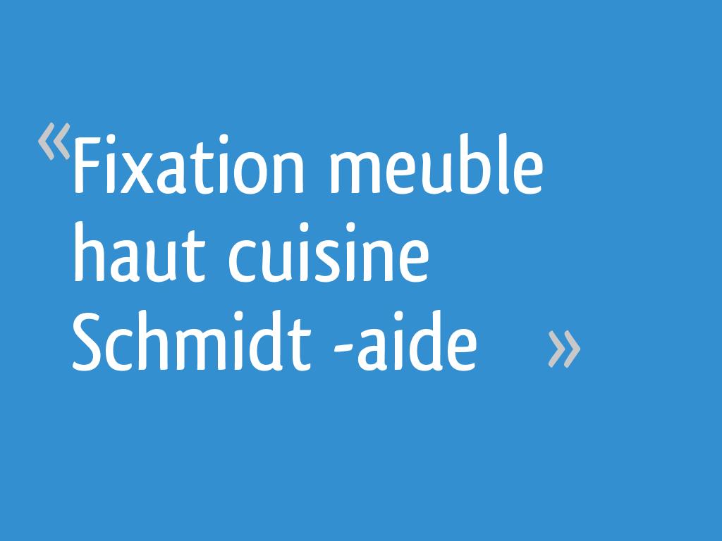 Fixation Meuble Haut Cuisine Schmidt Aide 6 Messages
