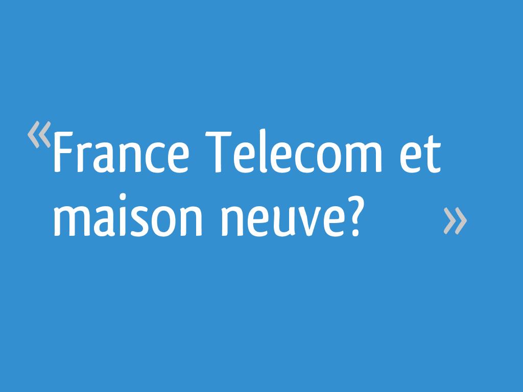 France telecom et maison neuve 12 messages - Cout raccordement france telecom maison neuve ...