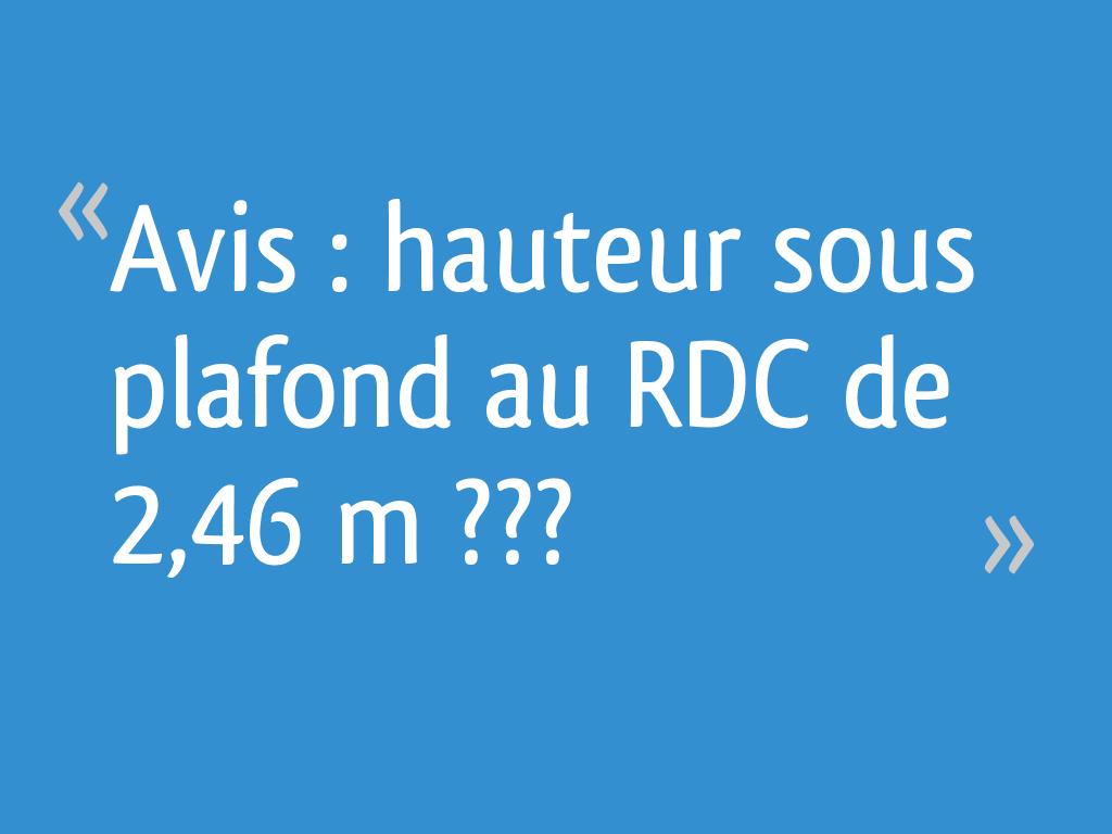 Hauteur Sous Plafond 2M40 avis : hauteur sous plafond au rdc de 2,46 m ??? - 20 messages