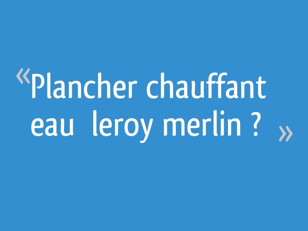 Plancher Chauffant Eau Leroy Merlin 19 Messages